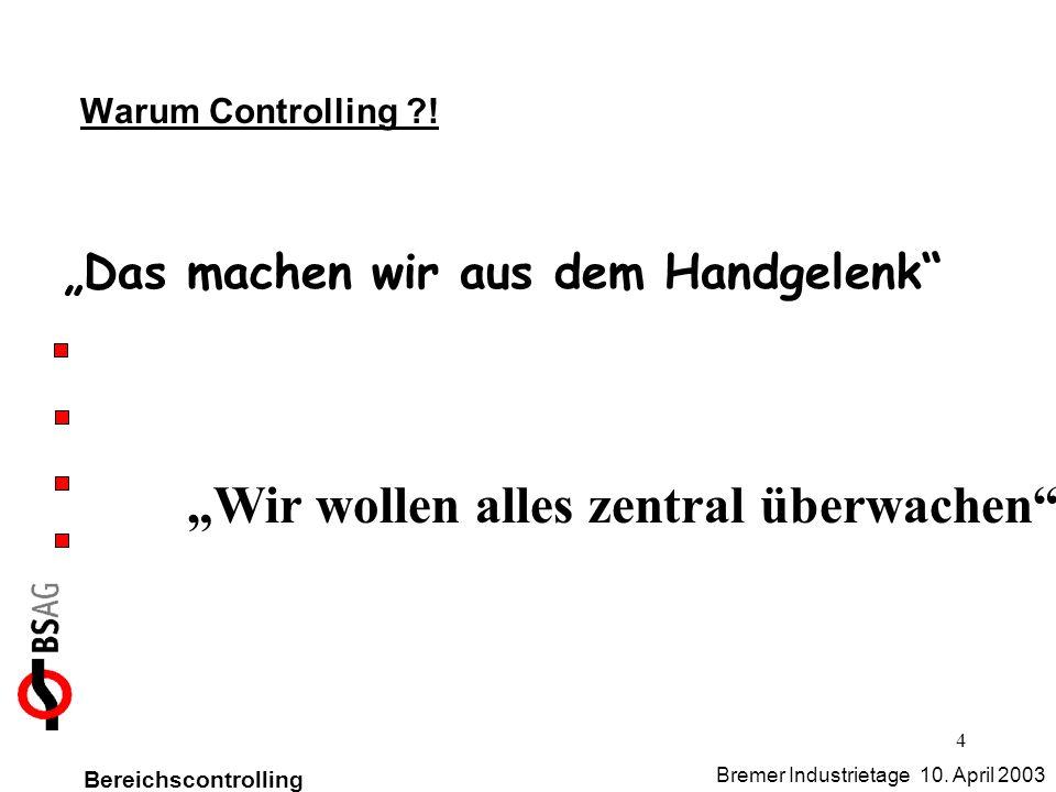 4 Warum Controlling ?! Das machen wir aus dem Handgelenk Wir wollen alles zentral überwachen Bereichscontrolling Bremer Industrietage 10. April 2003
