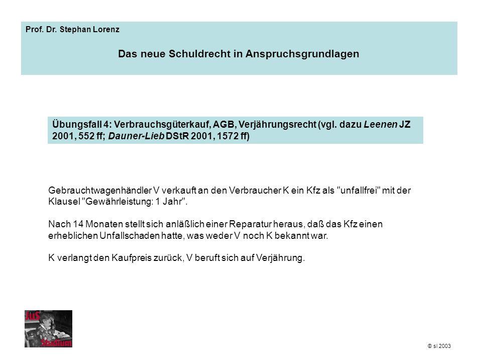 Prof. Dr. Stephan Lorenz Das neue Schuldrecht in Anspruchsgrundlagen Gebrauchtwagenhändler V verkauft an den Verbraucher K ein Kfz als