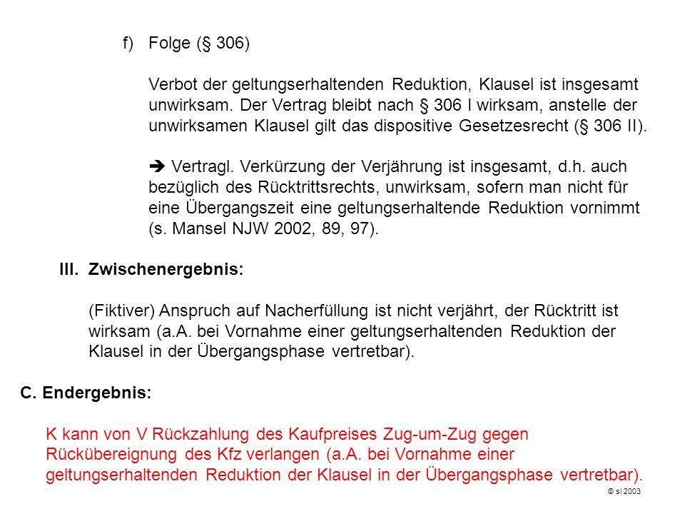 f)Folge (§ 306) Verbot der geltungserhaltenden Reduktion, Klausel ist insgesamt unwirksam. Der Vertrag bleibt nach § 306 I wirksam, anstelle der unwir