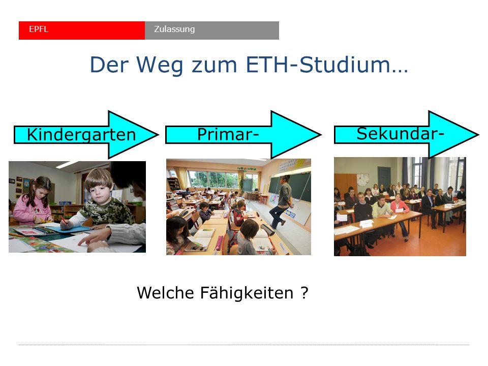 Der Weg zum ETH-Studium… Kindergarten Primar- Sekundar- Welche Fähigkeiten ? ZulassungEPFL
