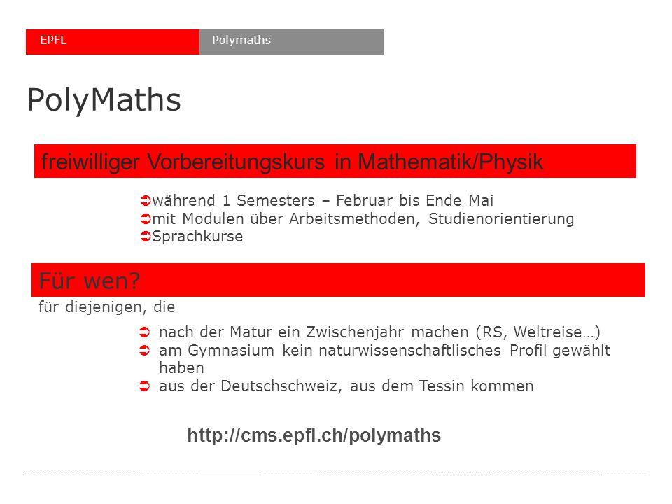 PolyMaths http://cms.epfl.ch/polymaths PolymathsEPFL freiwilliger Vorbereitungskurs in Mathematik/Physik während 1 Semesters – Februar bis Ende Mai mit Modulen über Arbeitsmethoden, Studienorientierung Sprachkurse für diejenigen, die Für wen.
