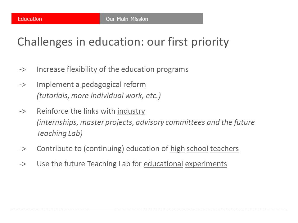 Challenges in education: our first priority ->Increase flexibility of the education programs ->Implement a pedagogical reform (tutorials, more individual work, etc.) ->Reinforce the links with industry (internships, master projects, advisory committees and the future Teaching Lab) ->Contribute to (continuing) education of high school teachers ->Use the future Teaching Lab for educational experiments Our Main MissionEducation