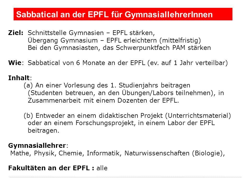 Sabbatical an der EPFL für GymnasiallehrerInnen Ziel:Schnittstelle Gymnasien – EPFL stärken, Übergang Gymnasium – EPFL erleichtern (mittelfristig) Bei den Gymnasiasten, das Schwerpunktfach PAM stärken Wie:Sabbatical von 6 Monate an der EPFL (ev.