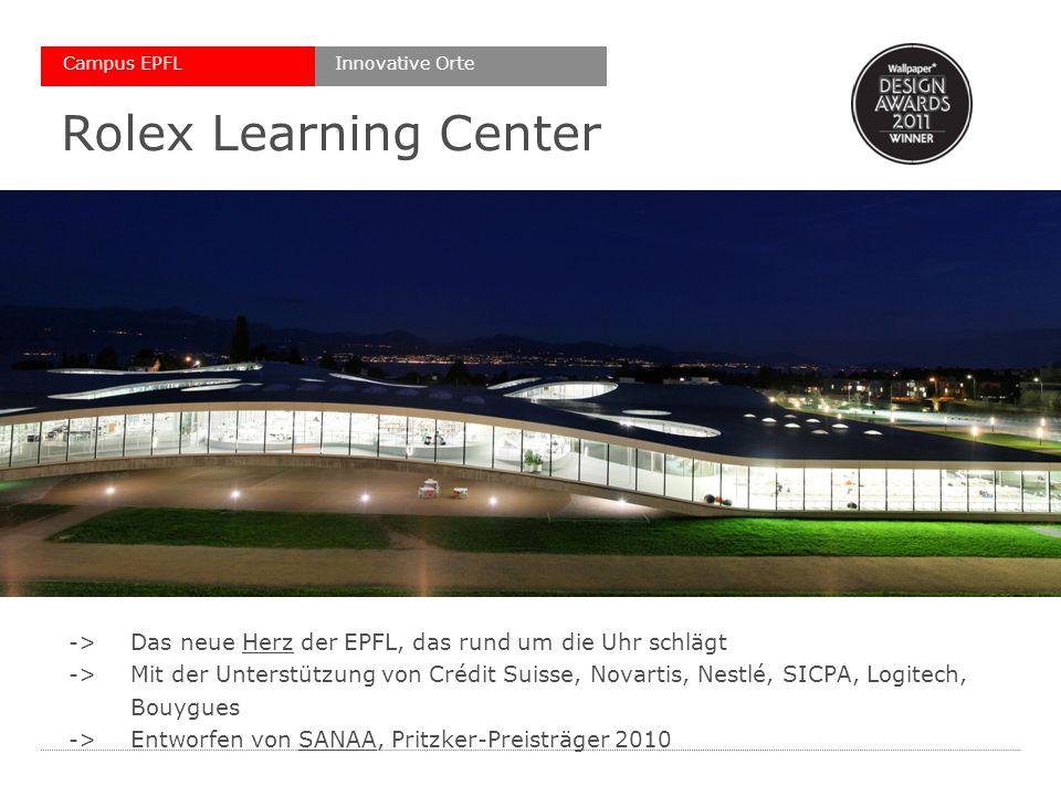 ->Das neue Herz der EPFL, das rund um die Uhr schlägt ->Mit der Unterstützung von Crédit Suisse, Novartis, Nestlé, SICPA, Logitech, Bouygues ->Entworfen von SANAA, Pritzker-Preisträger 2010 Rolex Learning Center Innovative OrteCampus EPFL