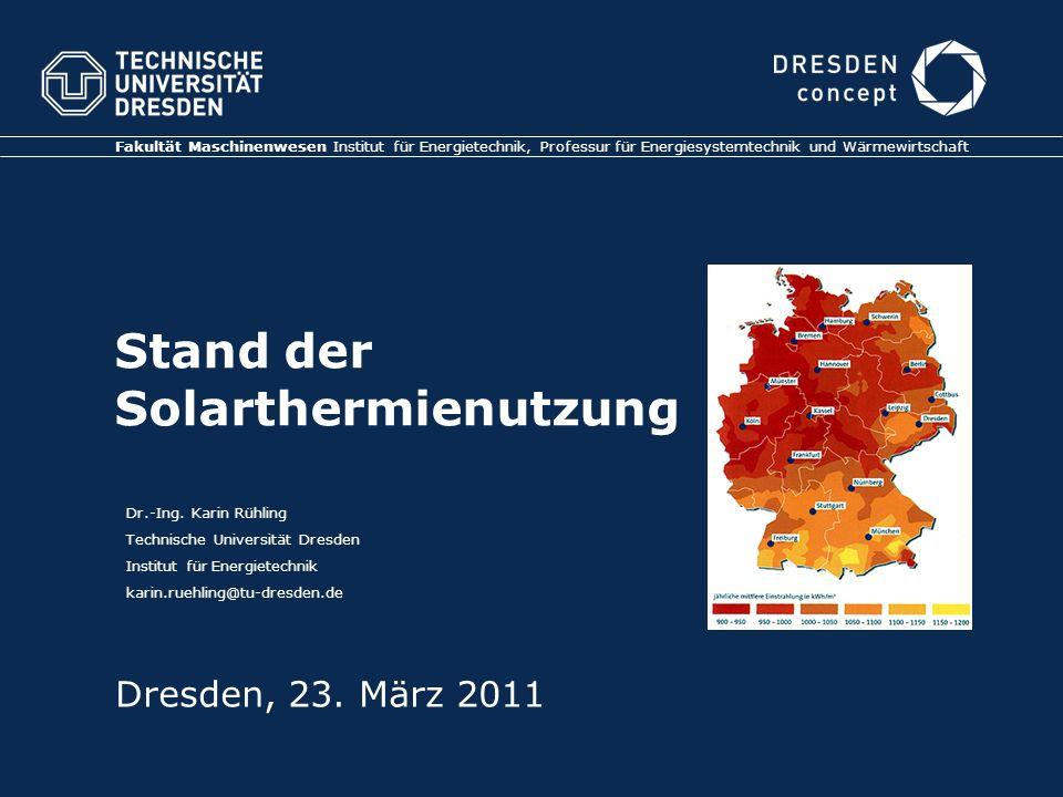 Stand der Solarthermienutzung Fakultät Maschinenwesen Institut für Energietechnik, Professur für Energiesystemtechnik und Wärmewirtschaft Dresden, 23.