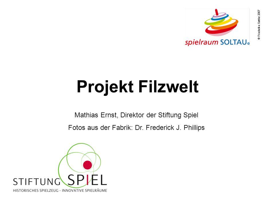 Projekt Filzwelt Mathias Ernst, Direktor der Stiftung Spiel Fotos aus der Fabrik: Dr. Frederick J. Phillips