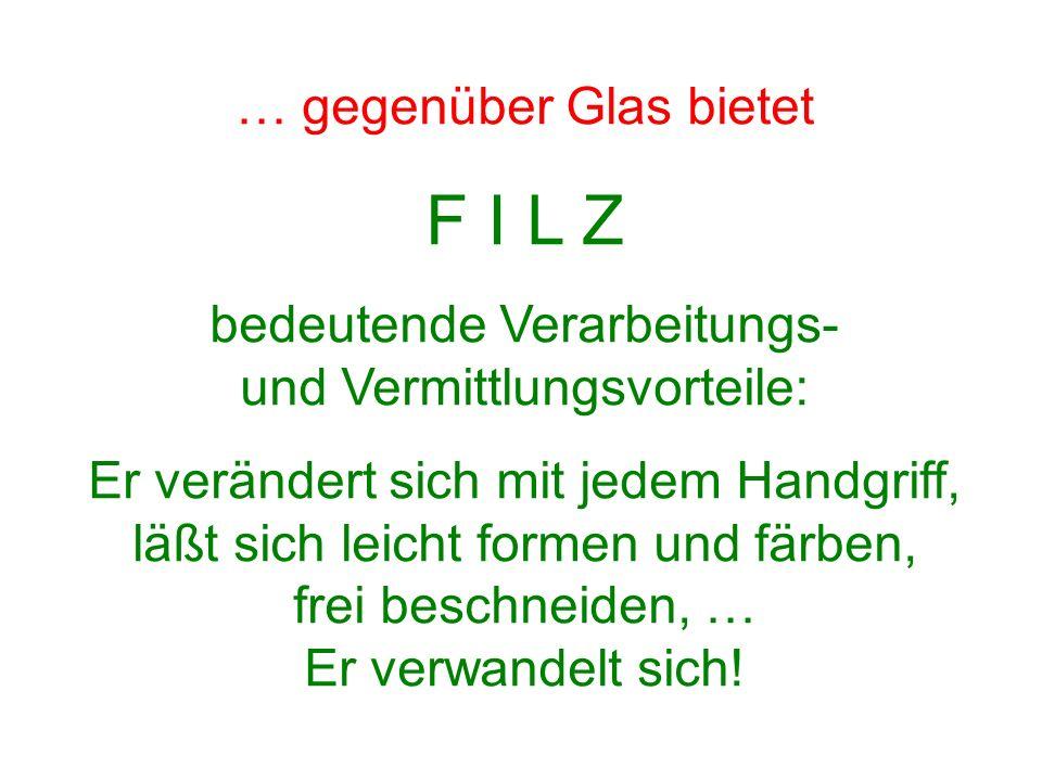 … gegenüber Glas bietet F I L Z bedeutende Verarbeitungs- und Vermittlungsvorteile: Er verändert sich mit jedem Handgriff, läßt sich leicht formen und