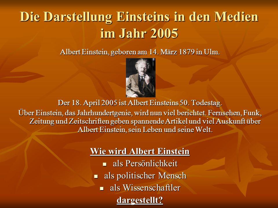 Die Darstellung Einsteins in den Medien im Jahr 2005 Albert Einstein, geboren am 14. März 1879 in Ulm. Der 18. April 2005 ist Albert Einsteins 50. Tod
