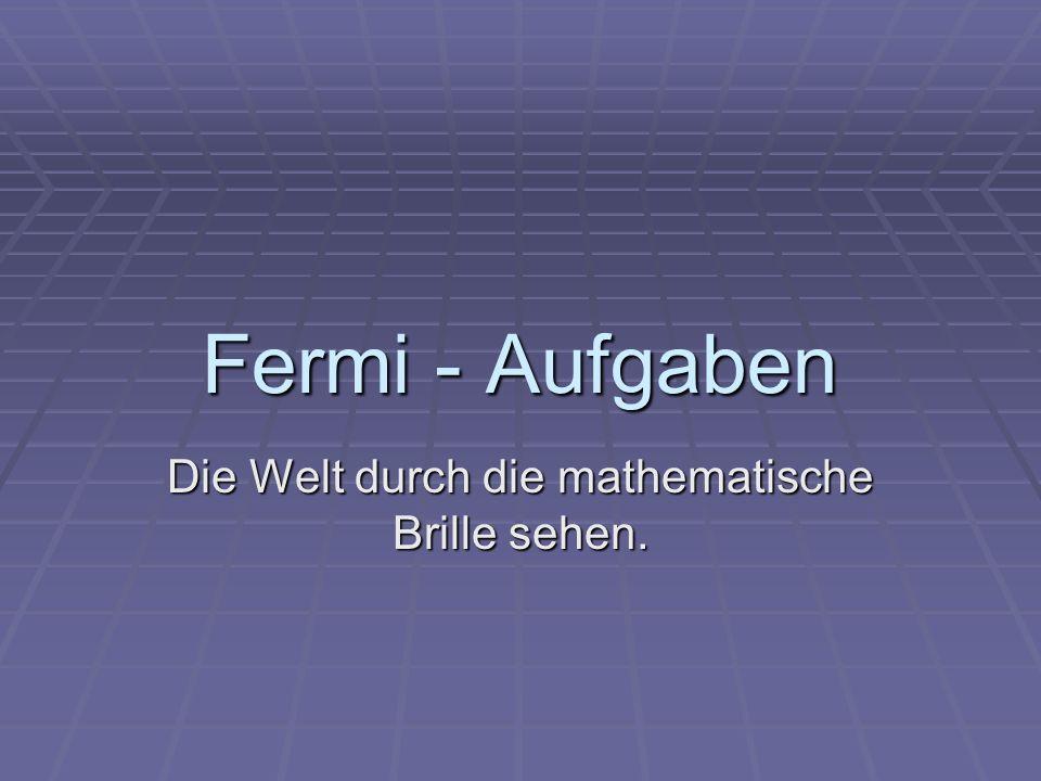 Begriffsklärung Enrico Fermi (1901-1954) italienischer Kernphysiker Enrico Fermi (1901-1954) italienischer Kernphysiker Arbeiten zur Festkörper- und Quantenphysik, Entwicklung von Atombomben Arbeiten zur Festkörper- und Quantenphysik, Entwicklung von Atombomben Lösung von Matheaufgaben trotz mangelnder Informationen durch spontane gute Abschätzungen = Fermi- Aufgaben Lösung von Matheaufgaben trotz mangelnder Informationen durch spontane gute Abschätzungen = Fermi- Aufgaben