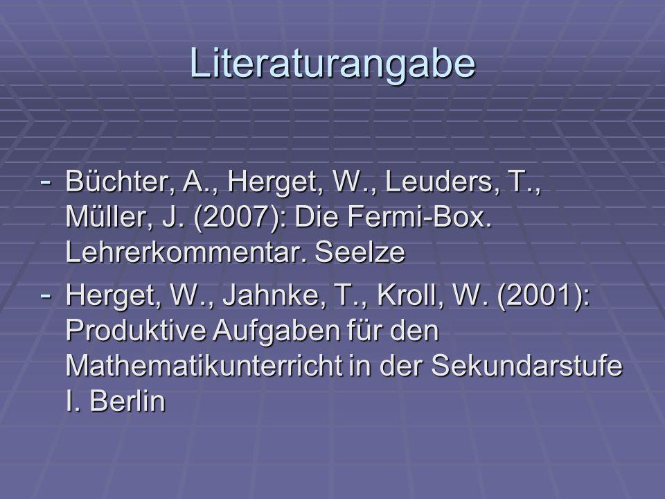 Literaturangabe - Büchter, A., Herget, W., Leuders, T., Müller, J. (2007): Die Fermi-Box. Lehrerkommentar. Seelze - Herget, W., Jahnke, T., Kroll, W.