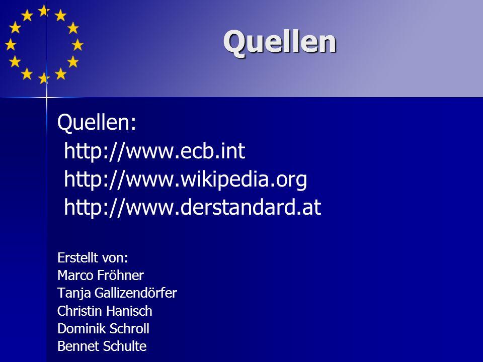 Quellen: http://www.ecb.int http://www.wikipedia.org http://www.derstandard.at Erstellt von: Marco Fröhner Tanja Gallizendörfer Christin Hanisch Dominik Schroll Bennet Schulte Quellen