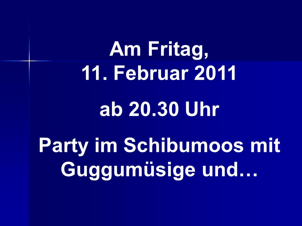 Am Fritag, 11. Februar 2011 ab 20.30 Uhr Party im Schibumoos mit Guggumüsige und…