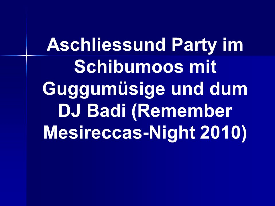 Aschliessund Party im Schibumoos mit Guggumüsige und dum DJ Badi (Remember Mesireccas-Night 2010)