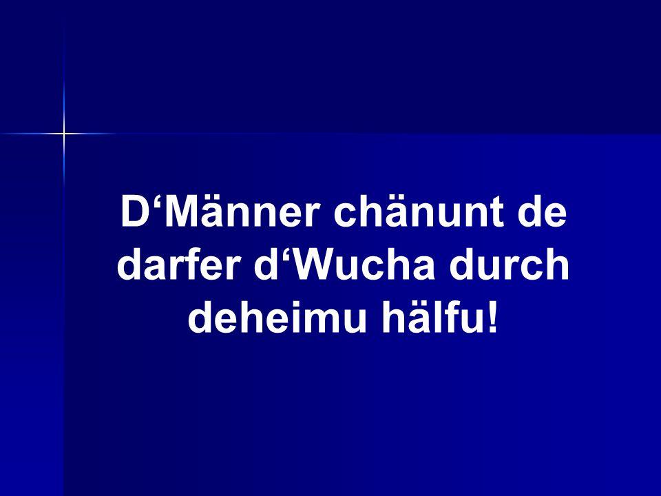 DMänner chänunt de darfer dWucha durch deheimu hälfu!