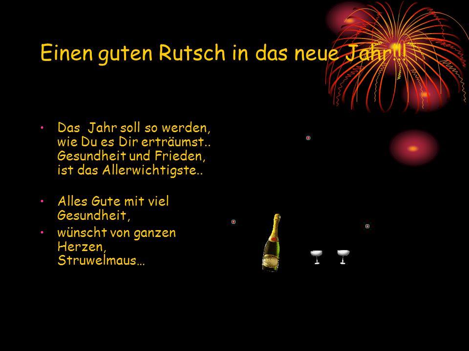 Einen guten Rutsch in das neue Jahr!!! Das Jahr soll so werden, wie Du es Dir erträumst.. Gesundheit und Frieden, ist das Allerwichtigste.. Alles Gute