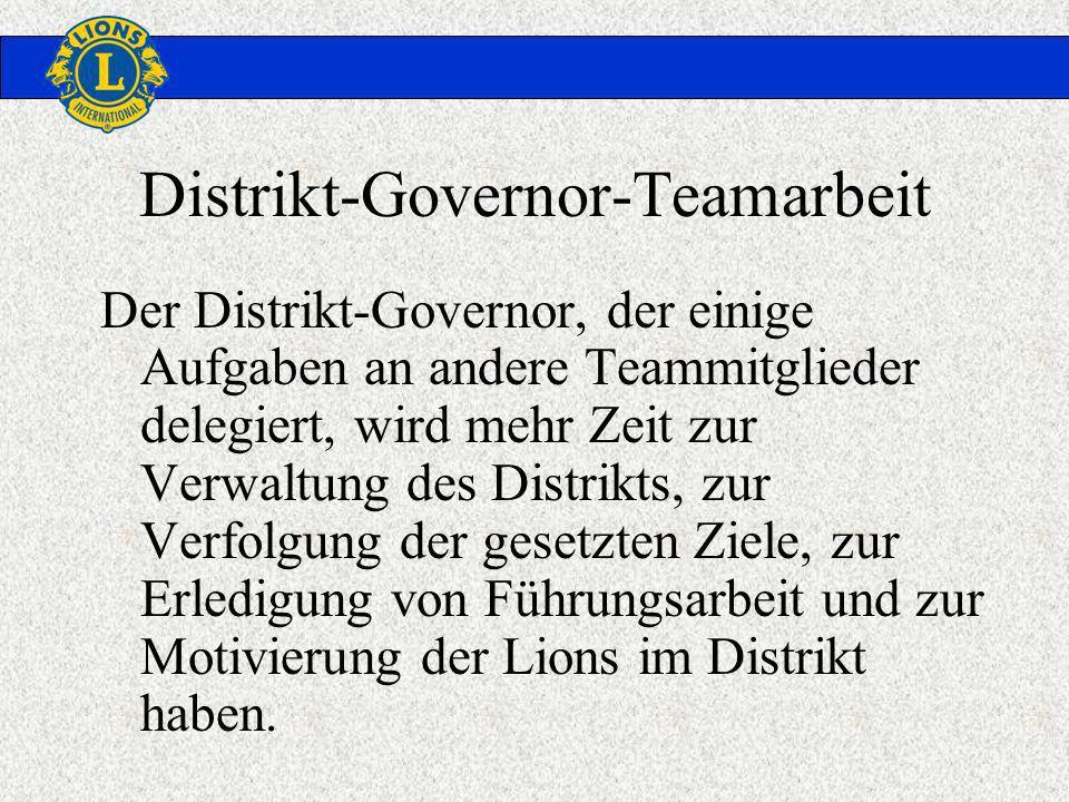 Distrikt-Governor-Teamarbeit Der Distrikt-Governor, der einige Aufgaben an andere Teammitglieder delegiert, wird mehr Zeit zur Verwaltung des Distrikts, zur Verfolgung der gesetzten Ziele, zur Erledigung von Führungsarbeit und zur Motivierung der Lions im Distrikt haben.