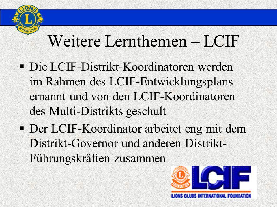Weitere Lernthemen – LCIF Die LCIF-Distrikt-Koordinatoren werden im Rahmen des LCIF-Entwicklungsplans ernannt und von den LCIF-Koordinatoren des Multi-Distrikts geschult Der LCIF-Koordinator arbeitet eng mit dem Distrikt-Governor und anderen Distrikt- Führungskräften zusammen