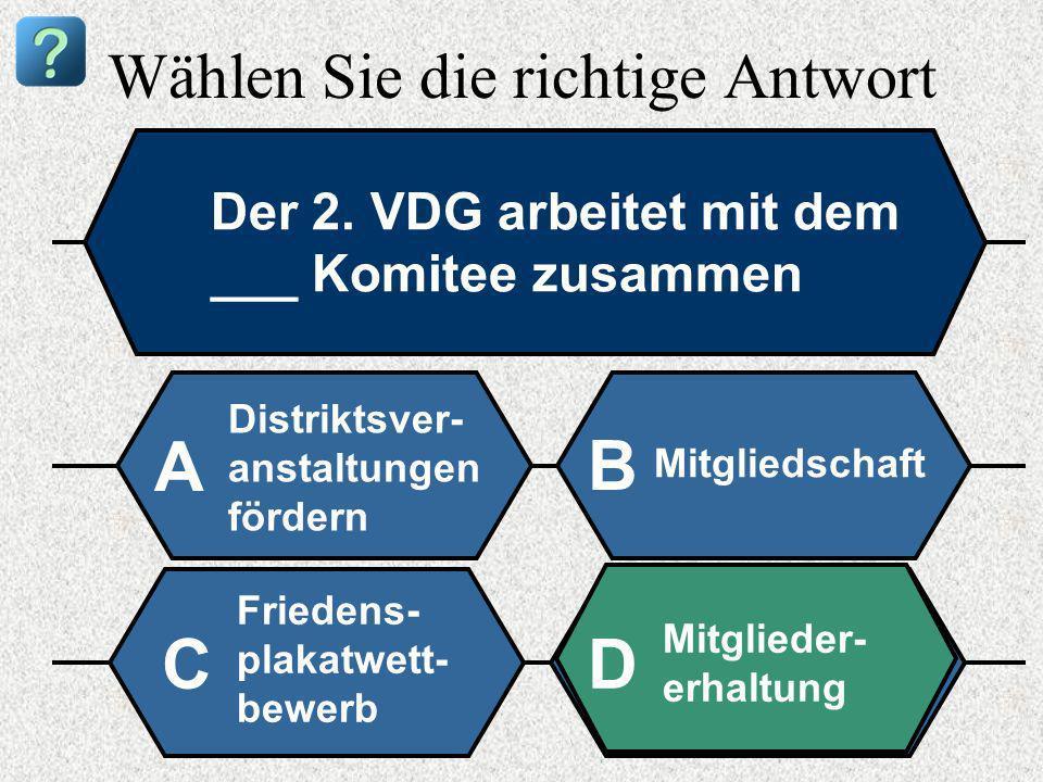 Wählen Sie die richtige Antwort Der 2. VDG arbeitet mit dem ___ Komitee zusammen Distriktsver- anstaltungen fördern A B Mitgliedschaft Friedens- plaka