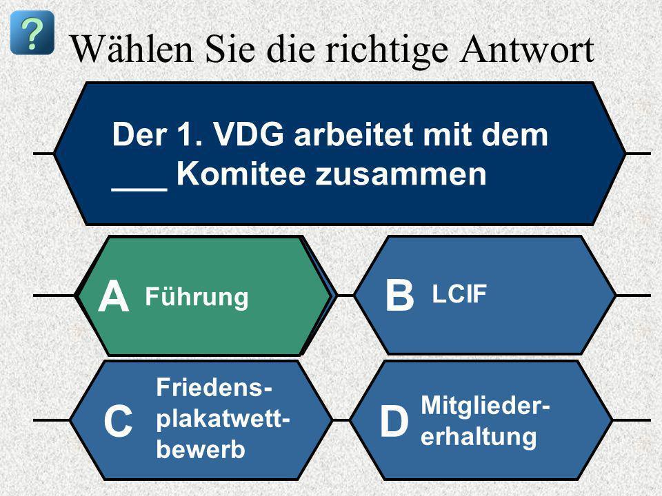 Wählen Sie die richtige Antwort Der 1. VDG arbeitet mit dem ___ Komitee zusammen Führung A B LCIF Friedens- plakatwett- bewerb Mitglieder- erhaltung C
