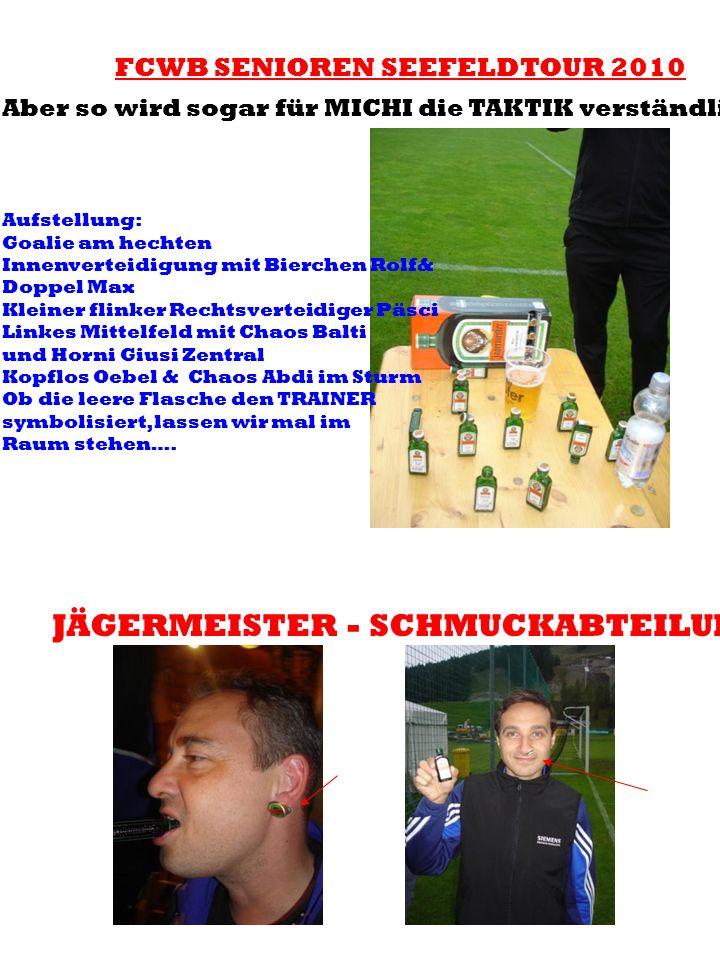 FCWB SENIOREN SEEFELDTOUR 2010 Aber so wird sogar für MICHI die TAKTIK verständlich! Aufstellung: Goalie am hechten Innenverteidigung mit Bierchen Rol
