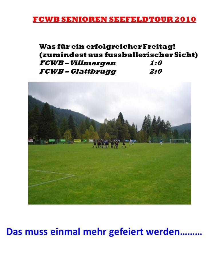 FCWB SENIOREN SEEFELDTOUR 2010 Was für ein erfolgreicher Freitag! (zumindest aus fussballerischer Sicht) FCWB – Villmergen 1:0 FCWB – Glattbrugg2:0 Da