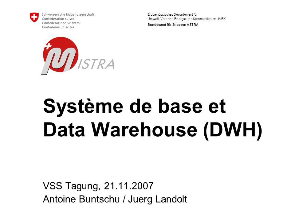 Eidgenössisches Departement für Umwelt, Verkehr, Energie und Kommunikation UVEK Bundesamt für Strassen ASTRA Système de base et Data Warehouse (DWH) V