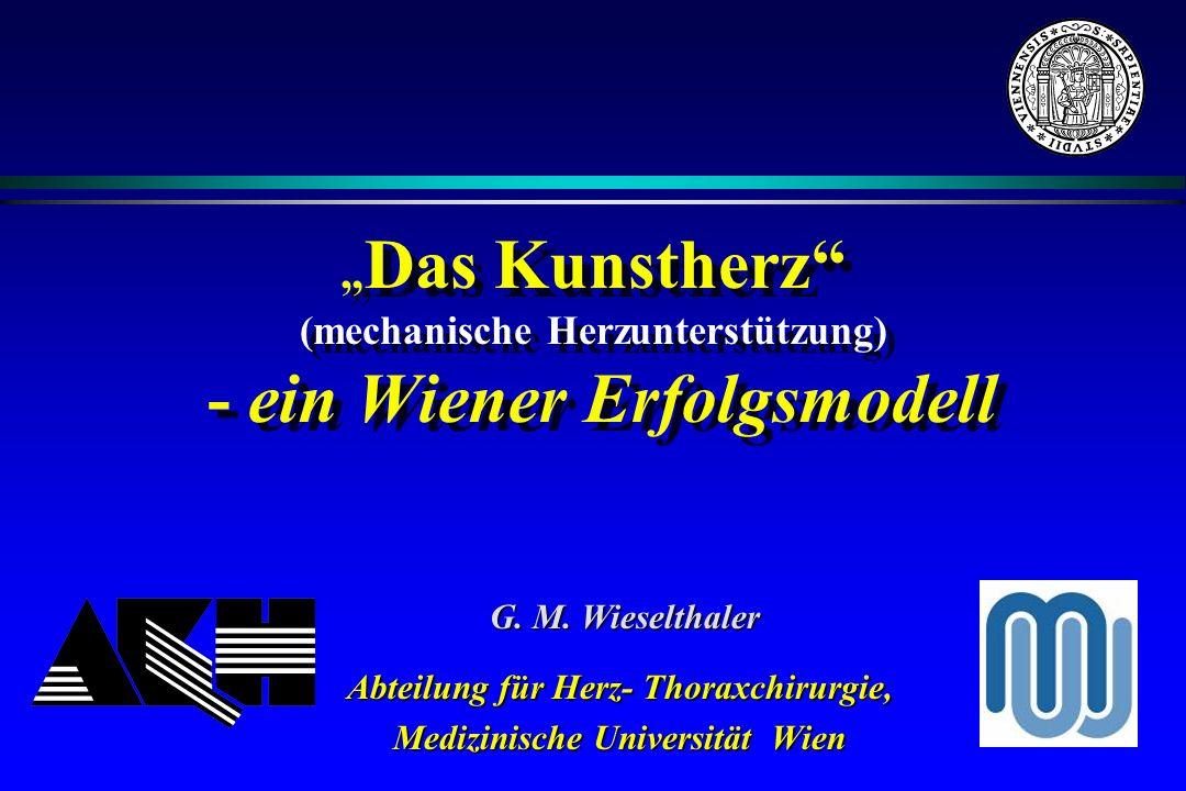 Das Kunstherz (mechanische Herzunterstützung) - ein Wiener Erfolgsmodell Abteilung für Herz- Thoraxchirurgie, Medizinische Universität Wien G. M. Wies