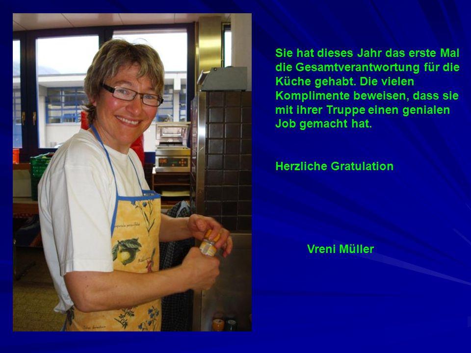 Vreni Müller Sie hat dieses Jahr das erste Mal die Gesamtverantwortung für die Küche gehabt. Die vielen Komplimente beweisen, dass sie mit ihrer Trupp