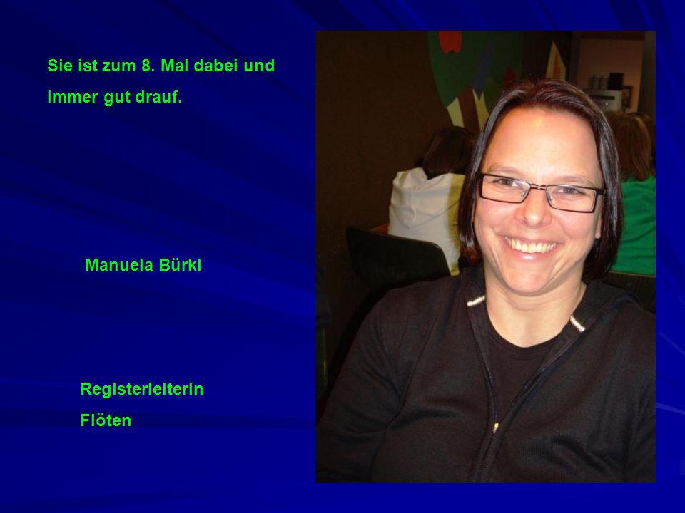 Manuela Bürki Registerleiterin Flöten Sie ist zum 8. Mal dabei und immer gut drauf.