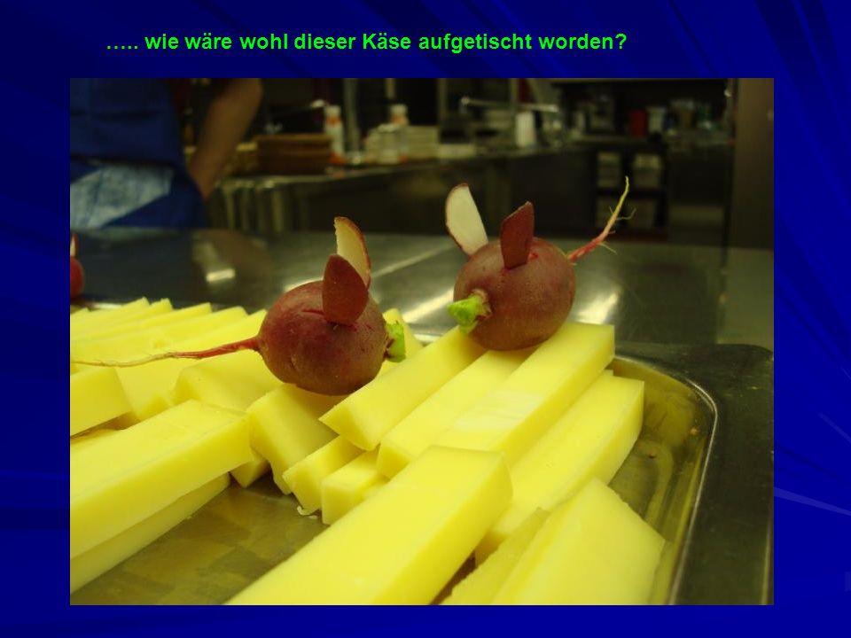 ….. wie wäre wohl dieser Käse aufgetischt worden?