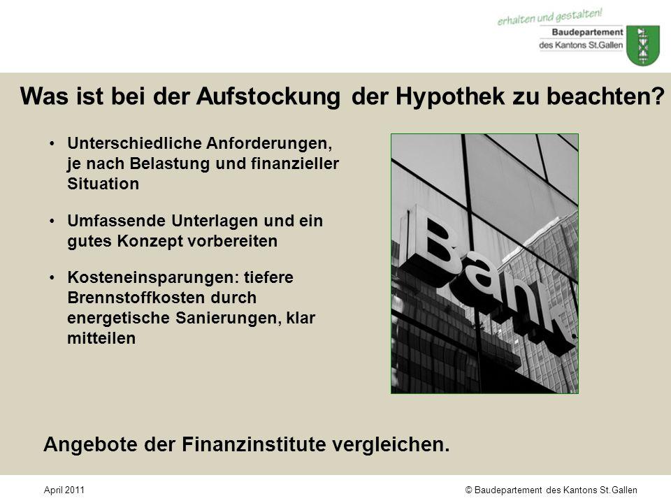 © Baudepartement des Kantons St.GallenApril 2011 Was ist bei der Aufstockung der Hypothek zu beachten? Unterschiedliche Anforderungen, je nach Belastu