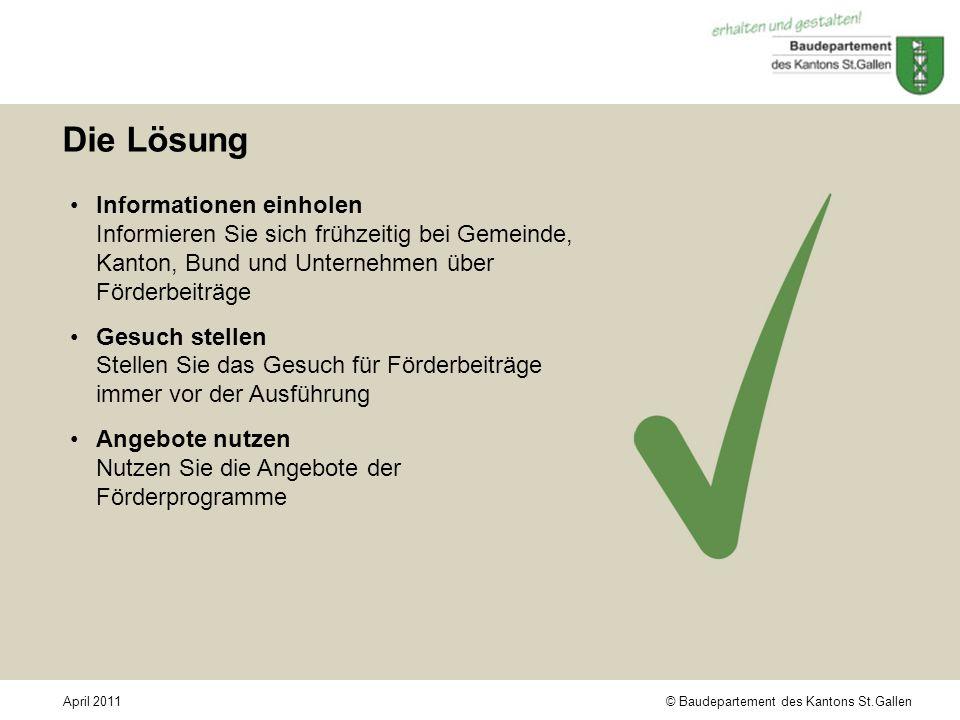 © Baudepartement des Kantons St.GallenApril 2011 Die Lösung Informationen einholen Informieren Sie sich frühzeitig bei Gemeinde, Kanton, Bund und Unte