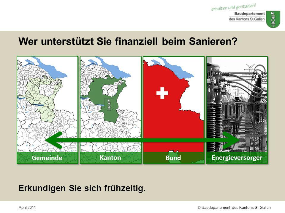 © Baudepartement des Kantons St.GallenApril 2011 Wer unterstützt Sie finanziell beim Sanieren? Kanton Gemeinde Energieversorger Bund Erkundigen Sie si