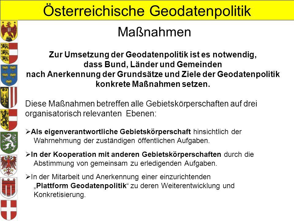 Österreichische Geodatenpolitik Maßnahmen Zur Umsetzung der Geodatenpolitik ist es notwendig, dass Bund, Länder und Gemeinden nach Anerkennung der Grundsätze und Ziele der Geodatenpolitik konkrete Maßnahmen setzen.
