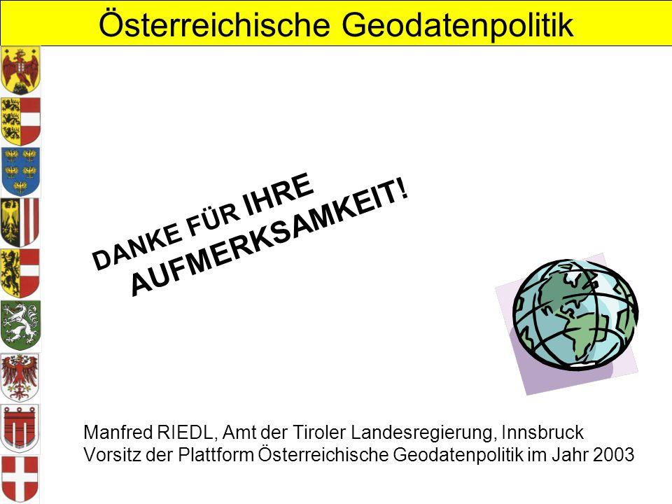 Österreichische Geodatenpolitik Manfred RIEDL, Amt der Tiroler Landesregierung, Innsbruck Vorsitz der Plattform Österreichische Geodatenpolitik im Jahr 2003 DANKE FÜR IHRE AUFMERKSAMKEIT!