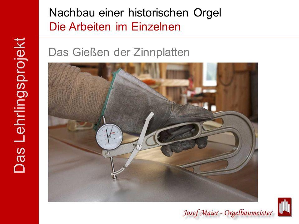 Das Lehrlingsprojekt Nachbau einer historischen Orgel Die Arbeiten im Einzelnen Das Gießen der Zinnplatten