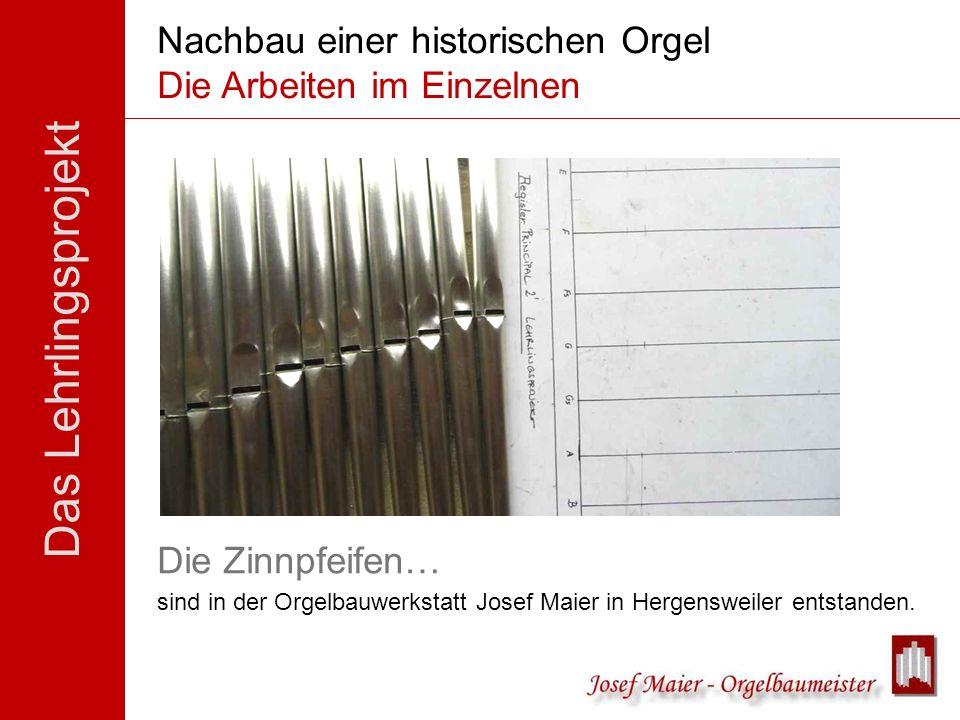Das Lehrlingsprojekt Nachbau einer historischen Orgel Die Arbeiten im Einzelnen Die Zinnpfeifen… sind in der Orgelbauwerkstatt Josef Maier in Hergensw