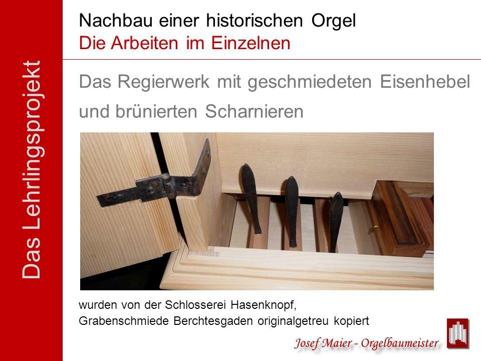 Das Lehrlingsprojekt Nachbau einer historischen Orgel Die Arbeiten im Einzelnen Das Regierwerk mit geschmiedeten Eisenhebel wurden von der Schlosserei
