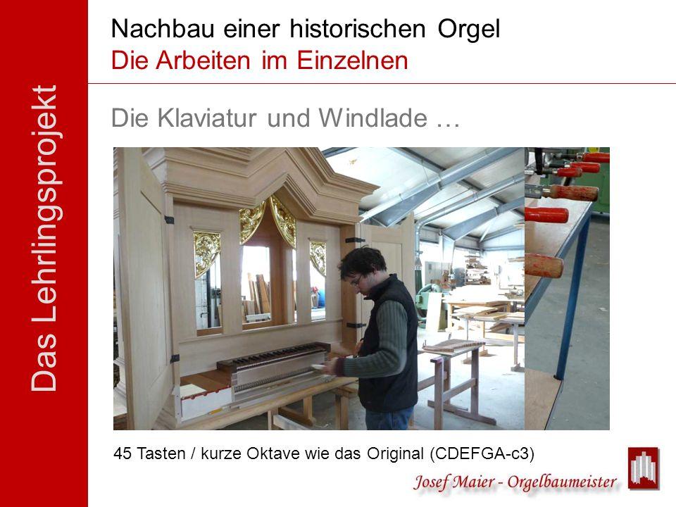 Das Lehrlingsprojekt Nachbau einer historischen Orgel Die Arbeiten im Einzelnen Die Klaviatur und Windlade … 45 Tasten / kurze Oktave wie das Original