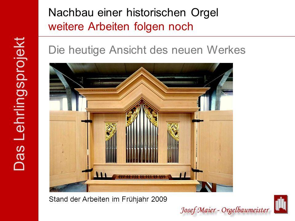 Das Lehrlingsprojekt Nachbau einer historischen Orgel Der Stand der Dinge... Stand der Arbeiten im Frühjahr 2009 Die heutige Ansicht des neuen Werkes
