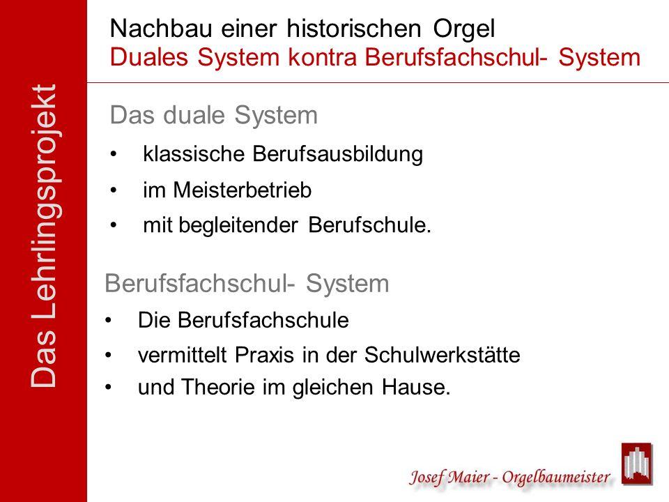 Das Lehrlingsprojekt Nachbau einer historischen Orgel Duales System kontra Berufsfachschul- System Das duale System klassische Berufsausbildung im Mei