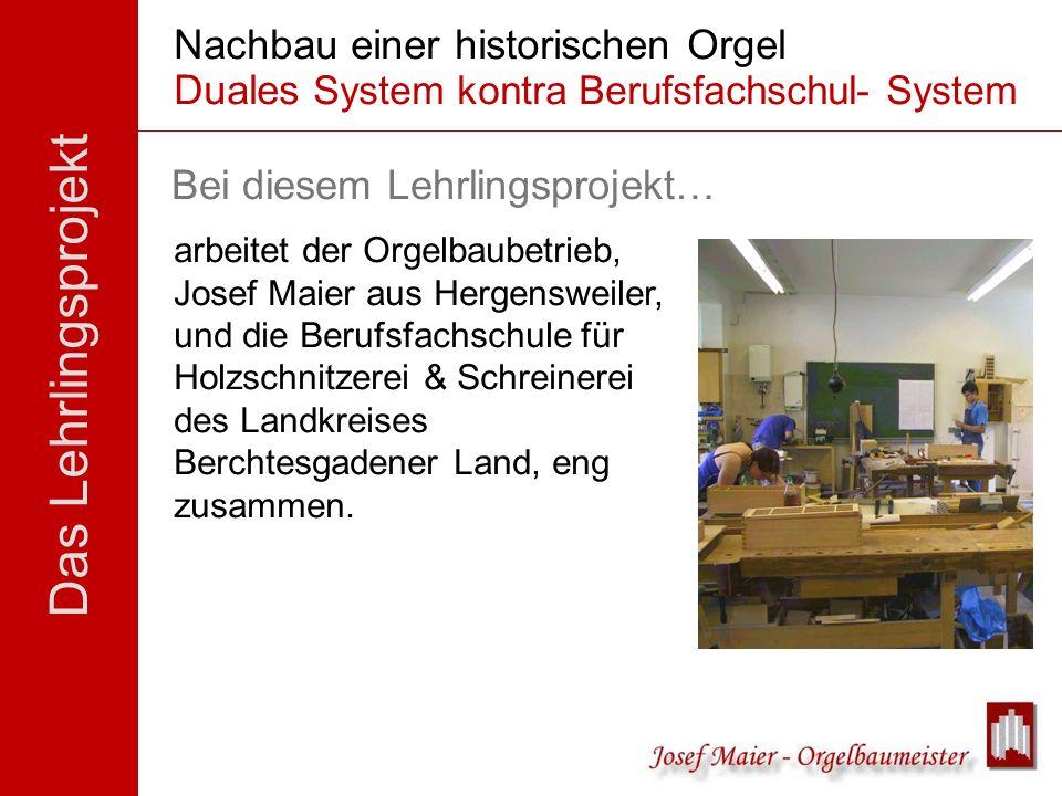Das Lehrlingsprojekt Nachbau einer historischen Orgel Duales System kontra Berufsfachschul- System soll Schülern und Lehrlingen ein Blick auf eine and