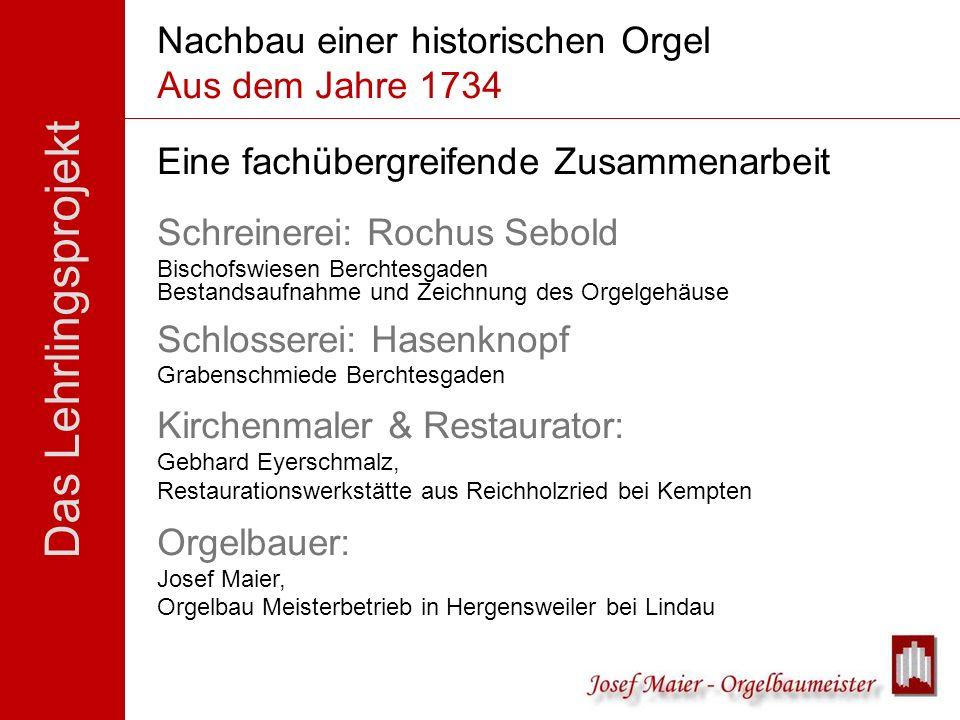 Das Lehrlingsprojekt Nachbau einer historischen Orgel Aus dem Jahre 1734 Eine fachübergreifende Zusammenarbeit Schreinerei: Rochus Sebold Bischofswies