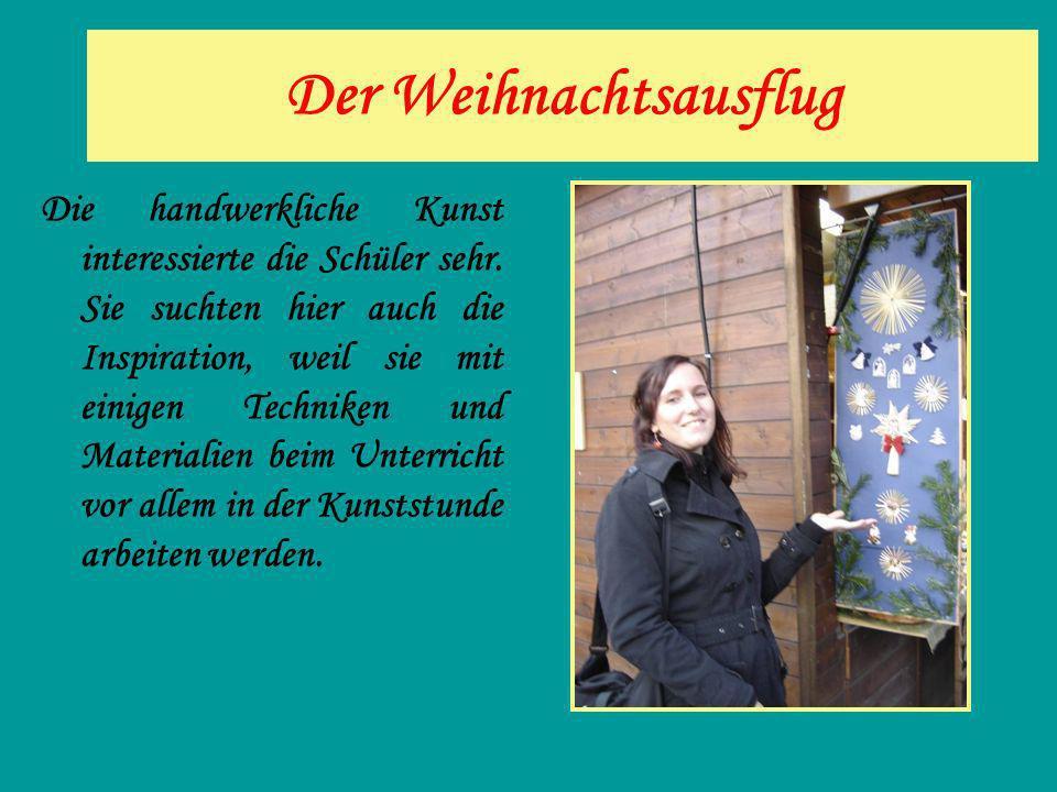 Der Weihnachtsausflug Die handwerkliche Kunst interessierte die Schüler sehr. Sie suchten hier auch die Inspiration, weil sie mit einigen Techniken un