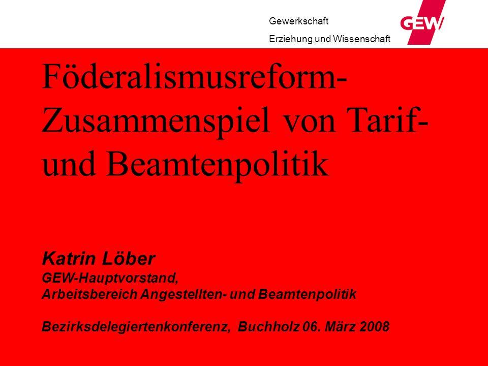 Föderalismusreform- Zusammenspiel von Tarif- und Beamtenpolitik Katrin Löber GEW-Hauptvorstand, Arbeitsbereich Angestellten- und Beamtenpolitik Bezirksdelegiertenkonferenz, Buchholz 06.