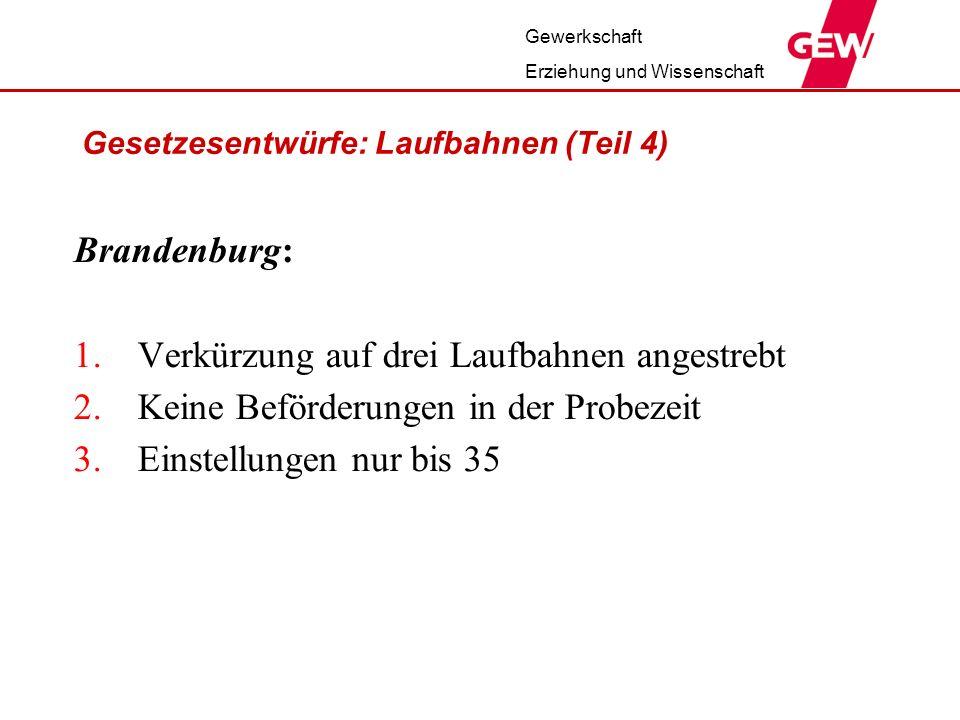 Gewerkschaft Erziehung und Wissenschaft Gesetzesentwürfe: Laufbahnen (Teil 4) Brandenburg: 1.Verkürzung auf drei Laufbahnen angestrebt 2.Keine Beförderungen in der Probezeit 3.Einstellungen nur bis 35