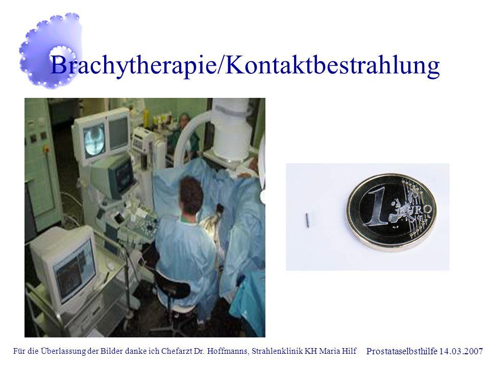 Prostataselbsthilfe 14.03.2007 Brachytherapie/Kontaktbestrahlung Für die Überlassung der Bilder danke ich Chefarzt Dr. Hoffmanns, Strahlenklinik KH Ma