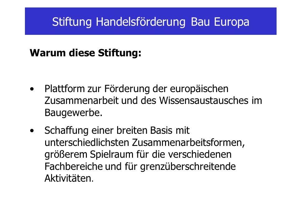 Stiftung Handelsförderung Bau Europa Warum diese Stiftung: Plattform zur Förderung der europäischen Zusammenarbeit und des Wissensaustausches im Bauge