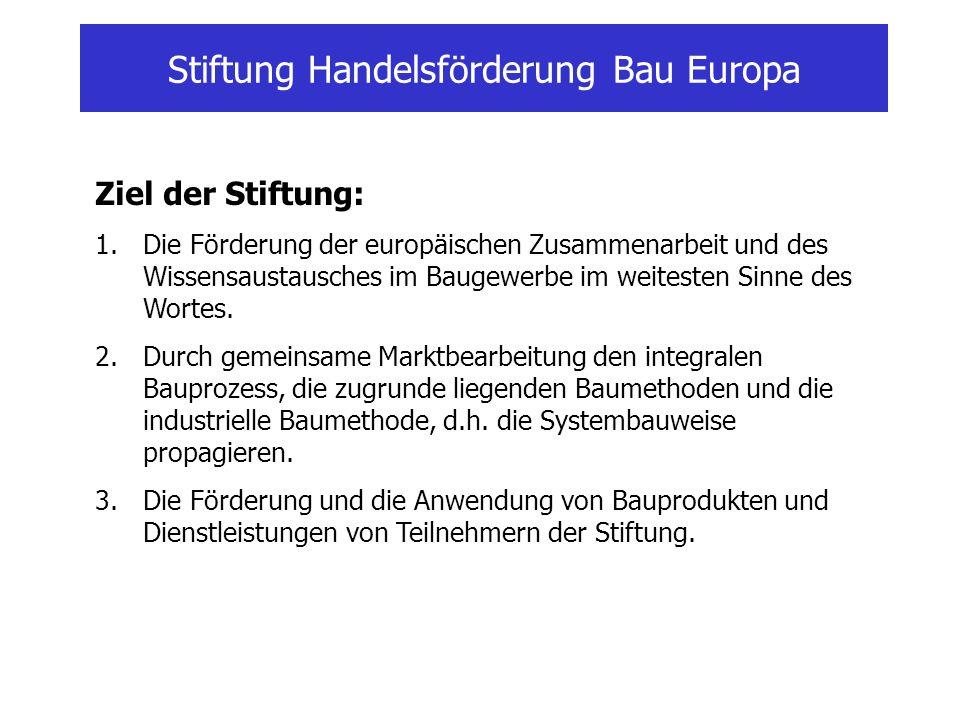 Stiftung Handelsförderung Bau Europa Ziel der Stiftung: 1.Die Förderung der europäischen Zusammenarbeit und des Wissensaustausches im Baugewerbe im weitesten Sinne des Wortes.