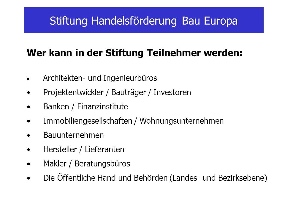 Stiftung Handelsförderung Bau Europa Wer kann in der Stiftung Teilnehmer werden: Architekten- und Ingenieurbüros Projektentwickler / Bauträger / Inves